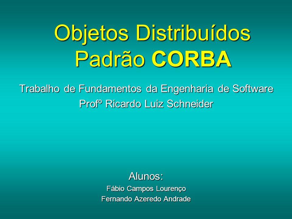 Objetos Distribuídos Padrão CORBA Trabalho de Fundamentos da Engenharia de Software Profº Ricardo Luiz Schneider Alunos: Fábio Campos Lourenço Fernand