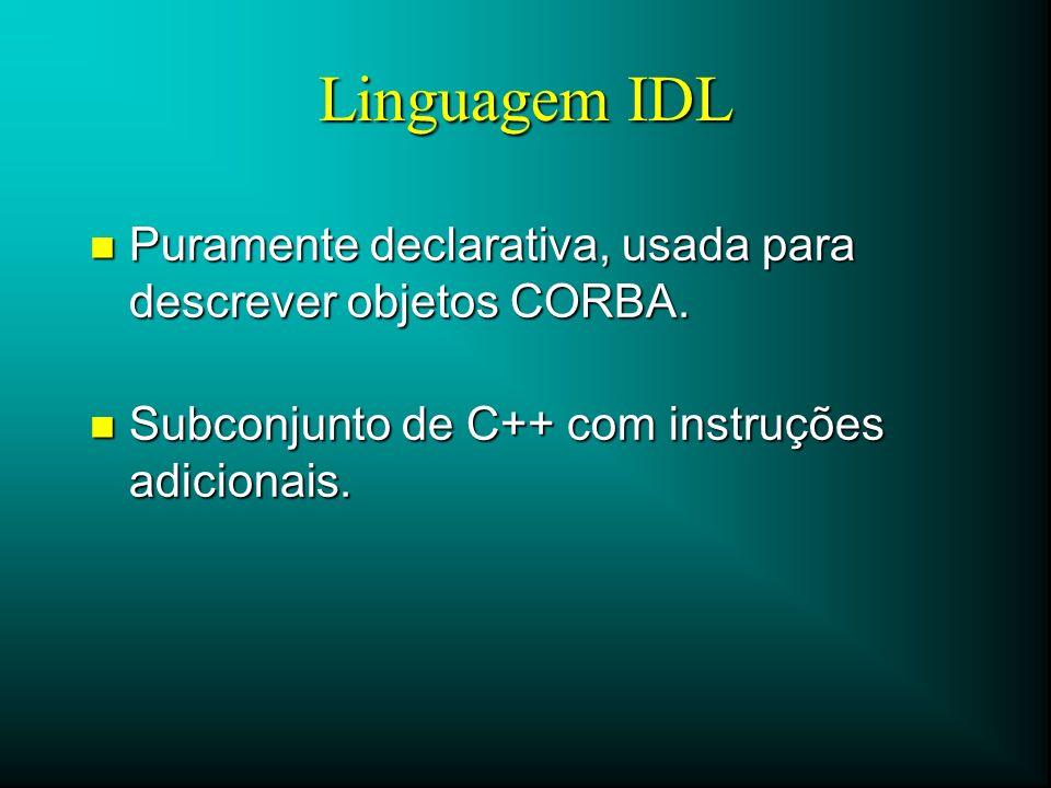 Linguagem IDL n Puramente declarativa, usada para descrever objetos CORBA. n Subconjunto de C++ com instruções adicionais.