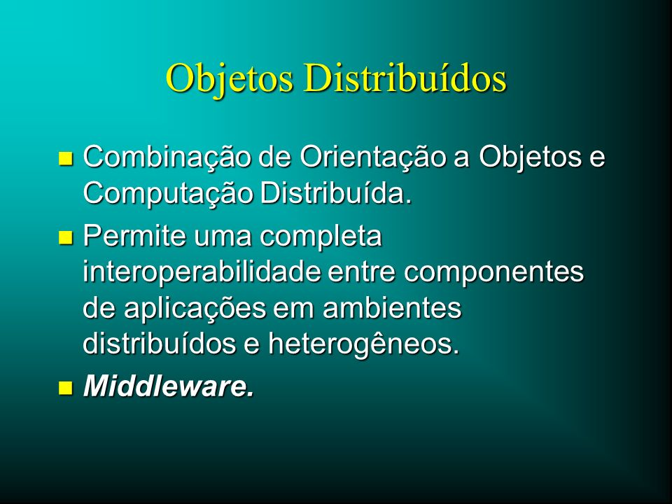 Objetos Distribuídos n Combinação de Orientação a Objetos e Computação Distribuída. n Permite uma completa interoperabilidade entre componentes de apl