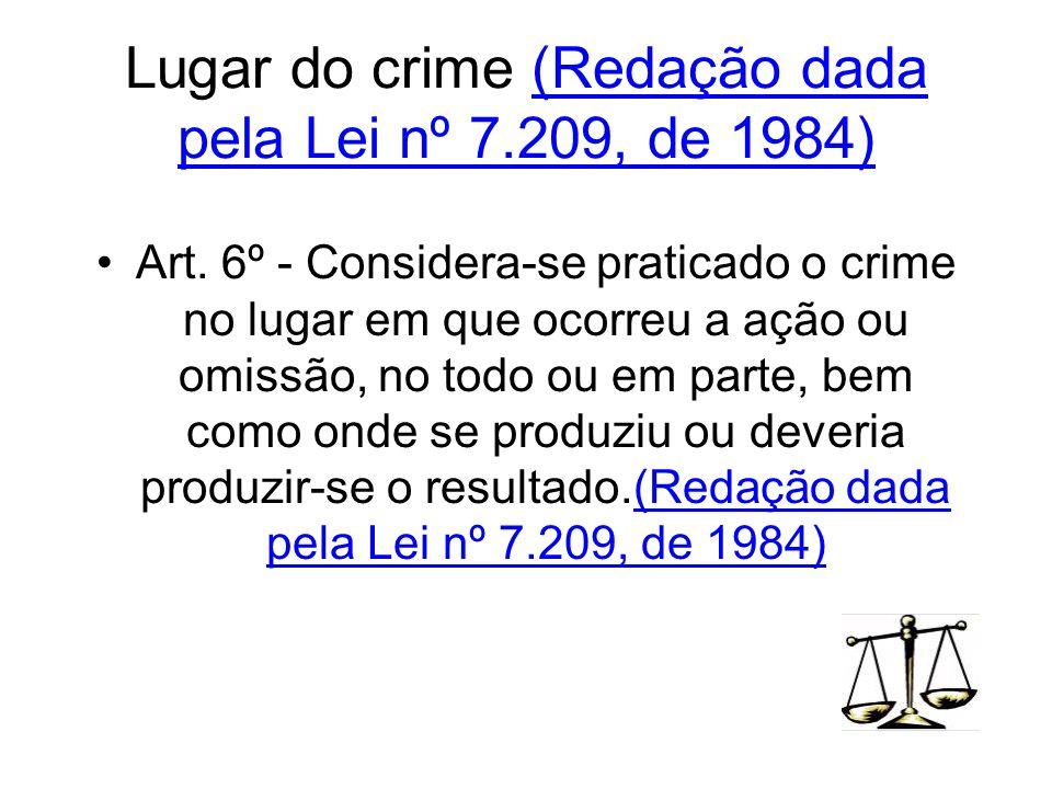 Lugar do crime (Redação dada pela Lei nº 7.209, de 1984) Art. 6º - Considera-se praticado o crime no lugar em que ocorreu a ação ou omissão, no todo o