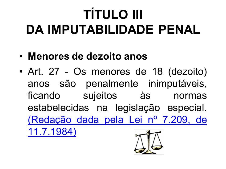 TÍTULO III DA IMPUTABILIDADE PENAL Menores de dezoito anos Art. 27 - Os menores de 18 (dezoito) anos são penalmente inimputáveis, ficando sujeitos às