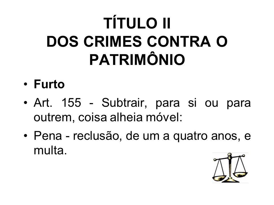 TÍTULO II DOS CRIMES CONTRA O PATRIMÔNIO Furto Art. 155 - Subtrair, para si ou para outrem, coisa alheia móvel: Pena - reclusão, de um a quatro anos,