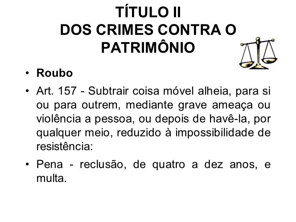 TÍTULO II DOS CRIMES CONTRA O PATRIMÔNIO Roubo Art. 157 - Subtrair coisa móvel alheia, para si ou para outrem, mediante grave ameaça ou violência a pe