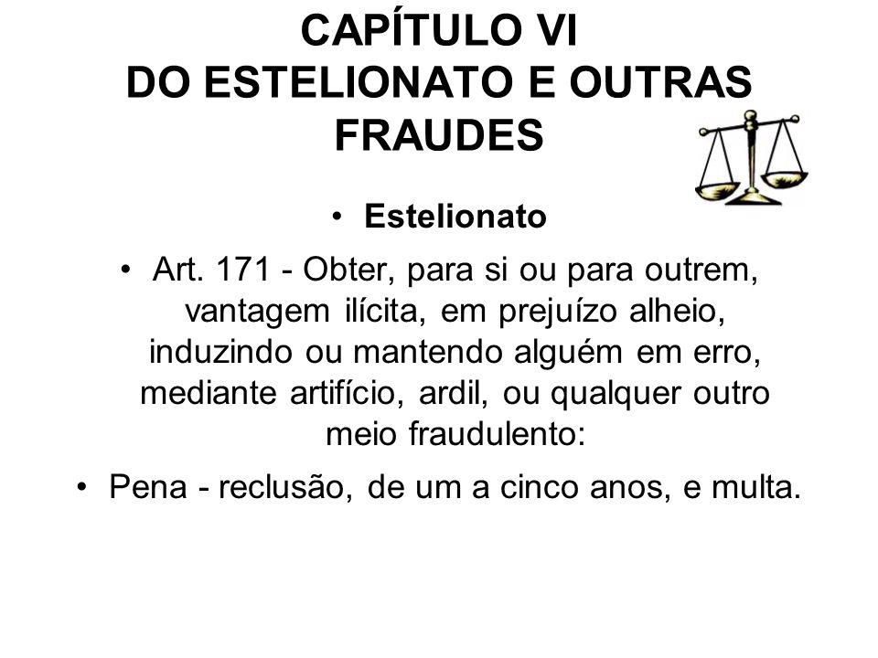 CAPÍTULO VI DO ESTELIONATO E OUTRAS FRAUDES Estelionato Art. 171 - Obter, para si ou para outrem, vantagem ilícita, em prejuízo alheio, induzindo ou m