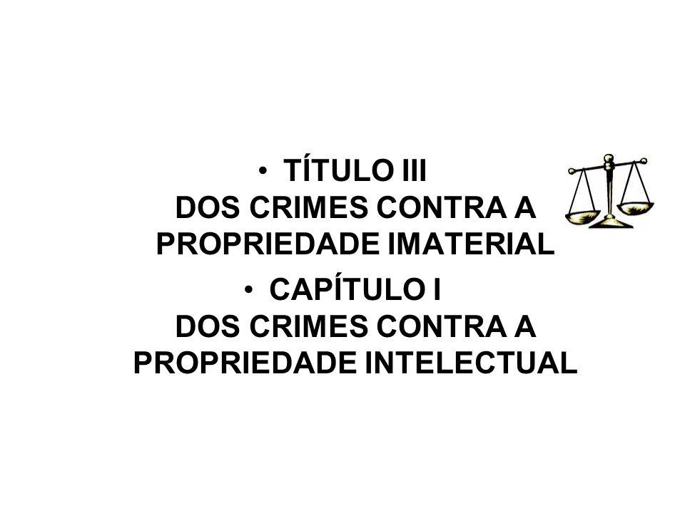 TÍTULO III DOS CRIMES CONTRA A PROPRIEDADE IMATERIAL CAPÍTULO I DOS CRIMES CONTRA A PROPRIEDADE INTELECTUAL