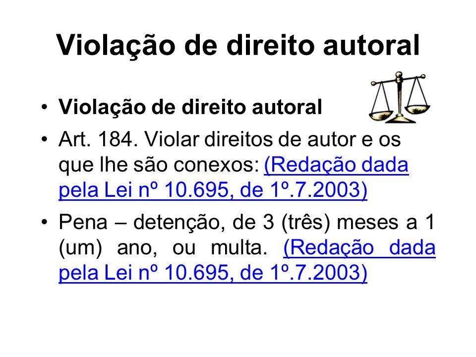 Violação de direito autoral Art. 184. Violar direitos de autor e os que lhe são conexos: (Redação dada pela Lei nº 10.695, de 1º.7.2003) Pena – detenç