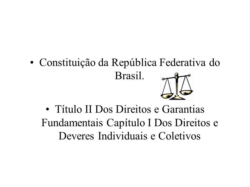 Constituição da República Federativa do Brasil. Título II Dos Direitos e Garantias Fundamentais Capítulo I Dos Direitos e Deveres Individuais e Coleti