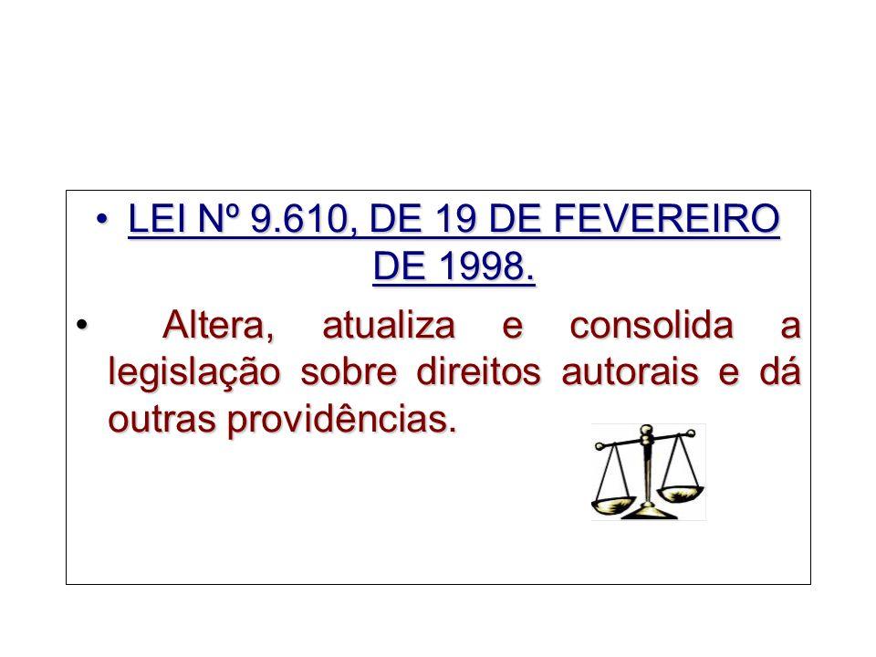 LEI Nº 9.610, DE 19 DE FEVEREIRO DE 1998.LEI Nº 9.610, DE 19 DE FEVEREIRO DE 1998. Altera, atualiza e consolida a legislação sobre direitos autorais e