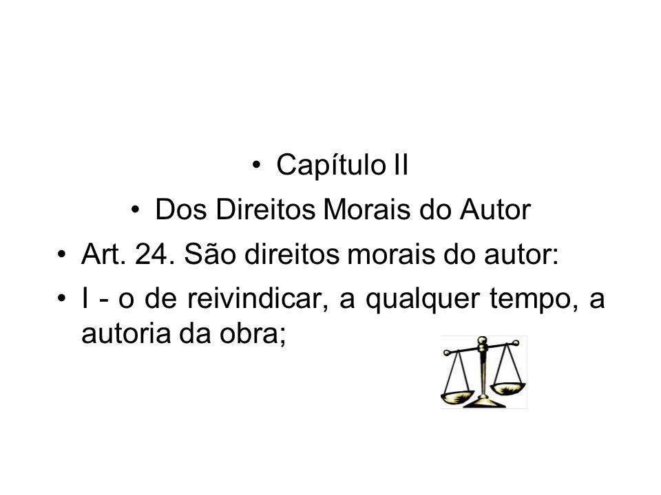 Capítulo II Dos Direitos Morais do Autor Art. 24. São direitos morais do autor: I - o de reivindicar, a qualquer tempo, a autoria da obra;