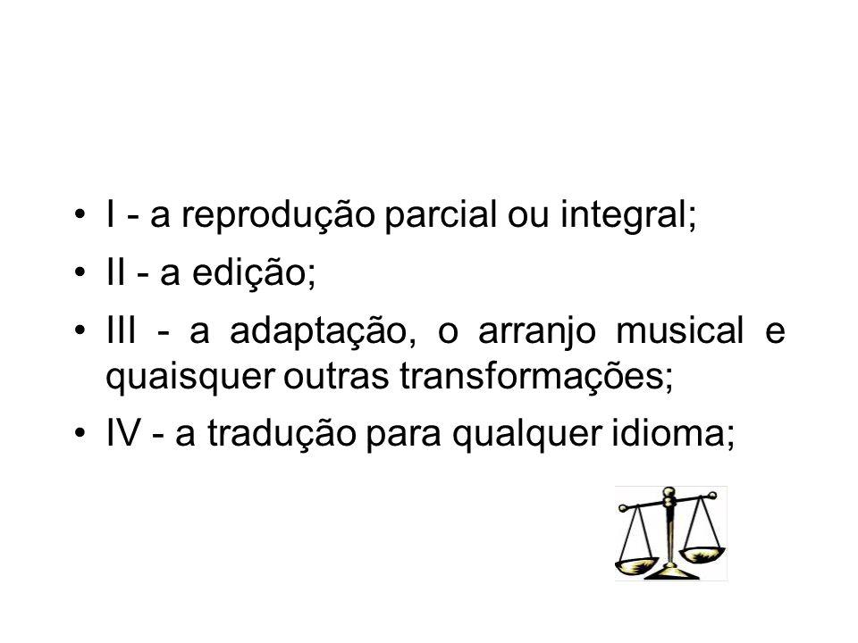 I - a reprodução parcial ou integral; II - a edição; III - a adaptação, o arranjo musical e quaisquer outras transformações; IV - a tradução para qual