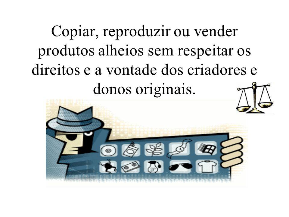 Copiar, reproduzir ou vender produtos alheios sem respeitar os direitos e a vontade dos criadores e donos originais.