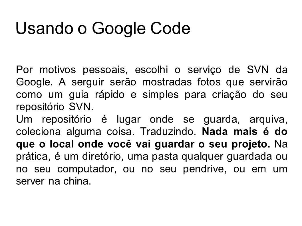 Usando o Google Code Por motivos pessoais, escolhi o serviço de SVN da Google. A serguir serão mostradas fotos que servirão como um guia rápido e simp