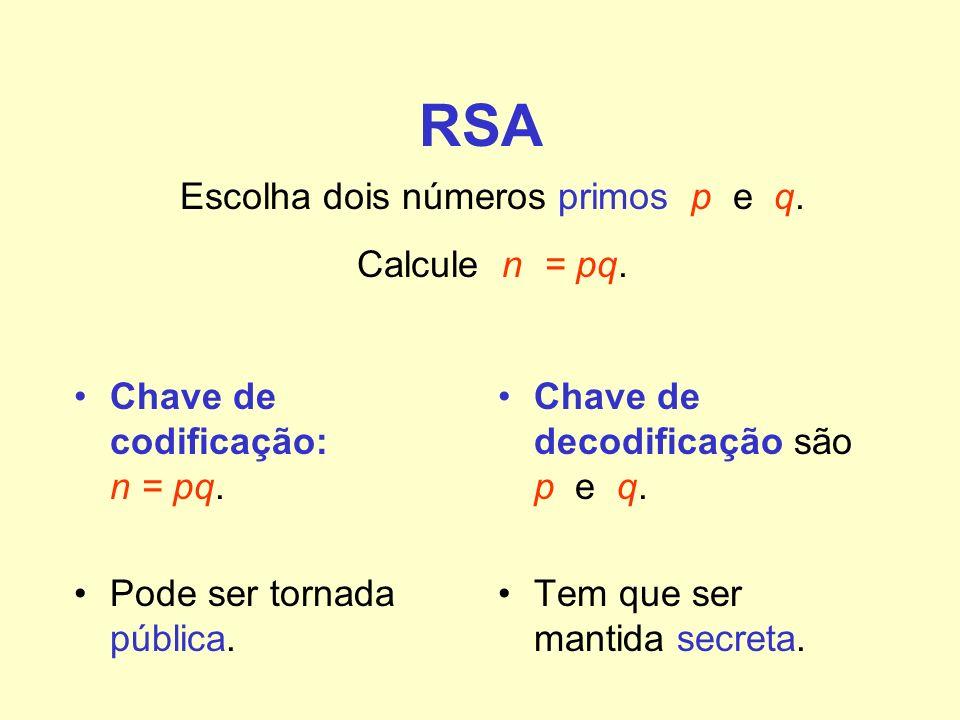 RSA Chave de codificação: n = pq. Pode ser tornada pública. Chave de decodificação são p e q. Tem que ser mantida secreta. Escolha dois números primos