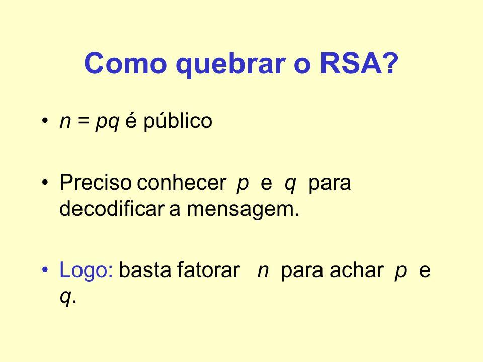 Como quebrar o RSA? n = pq é público Preciso conhecer p e q para decodificar a mensagem. Logo: basta fatorar n para achar p e q.