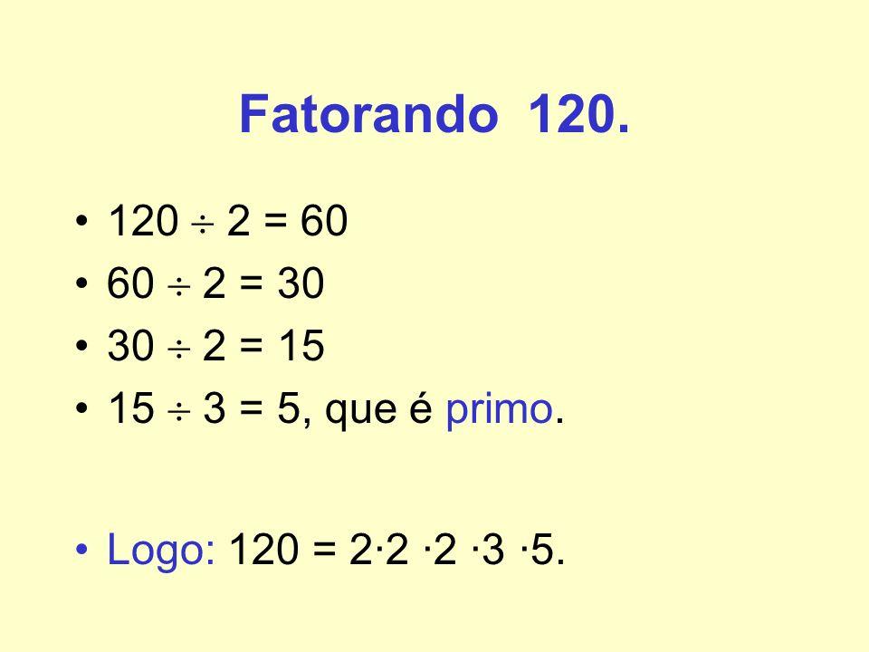 Fatorando 120. 120 2 = 60 60 2 = 30 30 2 = 15 15 3 = 5, que é primo. Logo: 120 = 2·2 ·2 ·3 ·5.