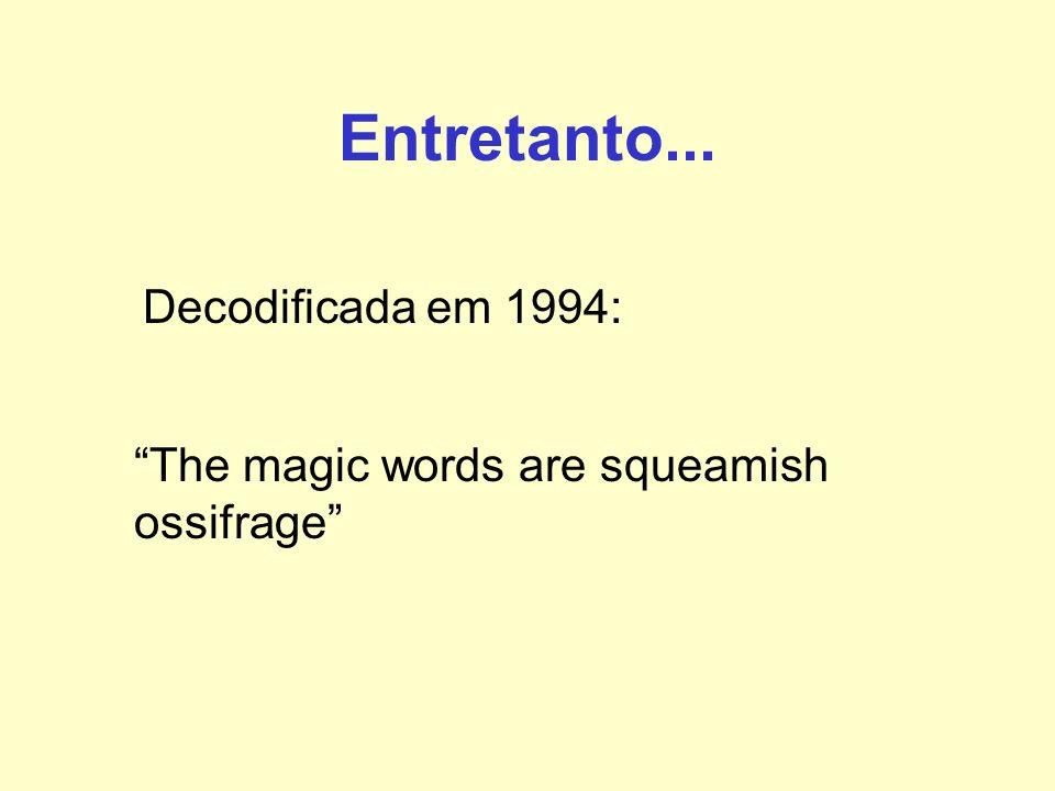 Entretanto... Decodificada em 1994: The magic words are squeamish ossifrage