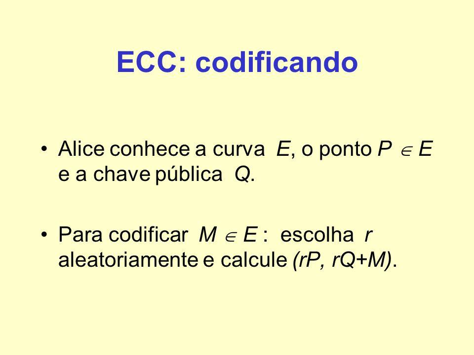ECC: codificando Alice conhece a curva E, o ponto P E e a chave pública Q. Para codificar M E : escolha r aleatoriamente e calcule (rP, rQ+M).