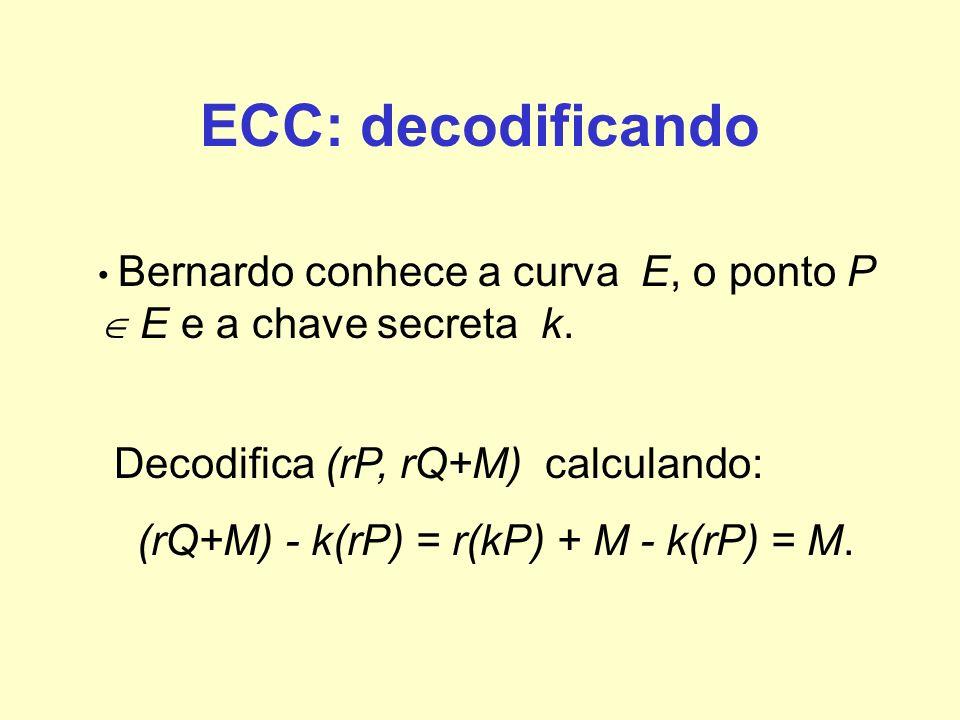 ECC: decodificando Bernardo conhece a curva E, o ponto P E e a chave secreta k. Decodifica (rP, rQ+M) calculando: (rQ+M) - k(rP) = r(kP) + M - k(rP) =