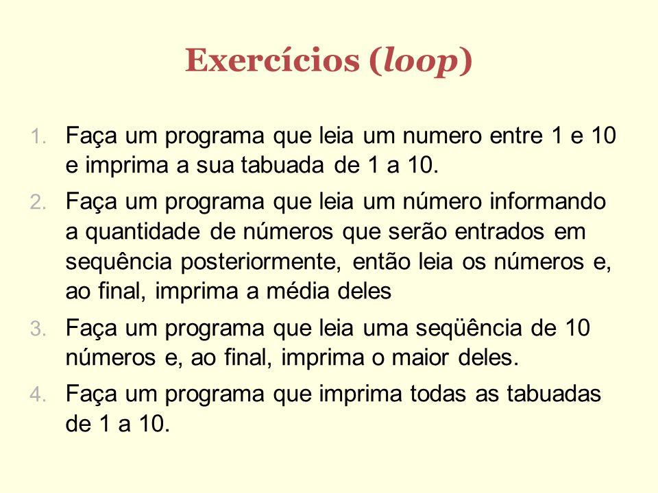 Exercícios (loop) Faça um programa que leia um numero entre 1 e 10 e imprima a sua tabuada de 1 a 10. Faça um programa que leia um número informando a
