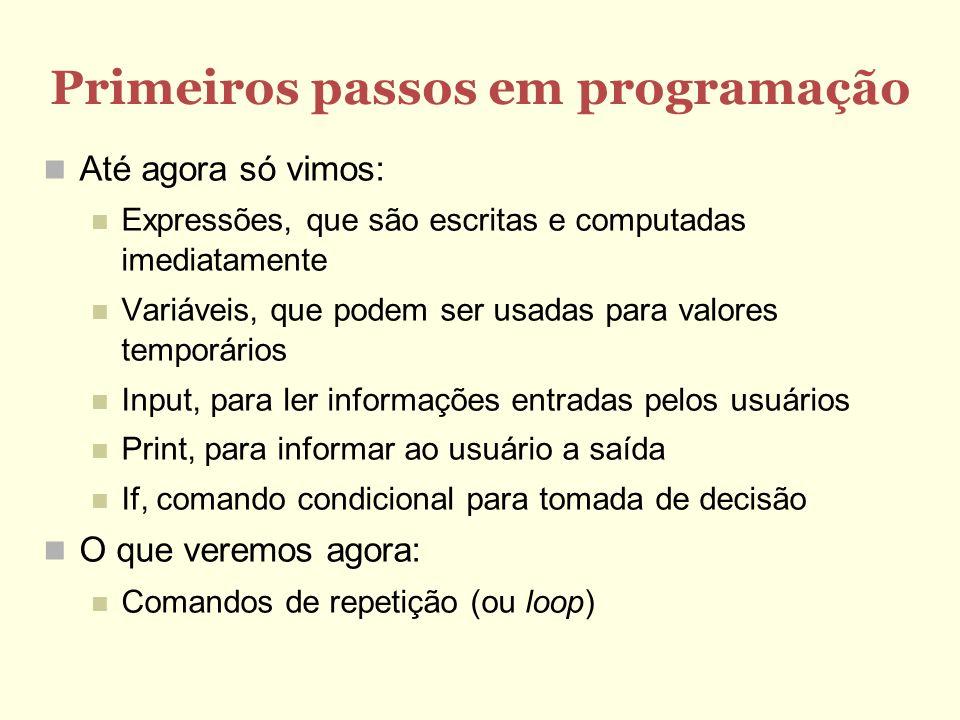 Primeiros passos em programação Até agora só vimos: Expressões, que são escritas e computadas imediatamente Variáveis, que podem ser usadas para valor