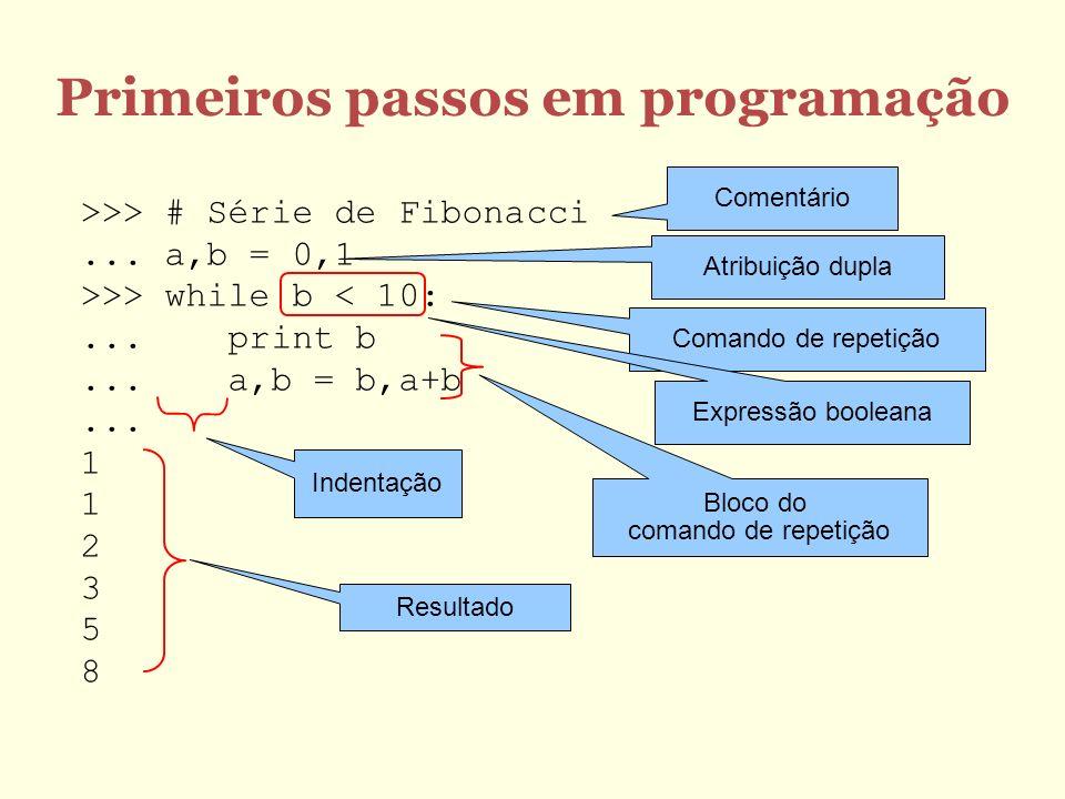 Primeiros passos em programação >>> # Série de Fibonacci... a,b = 0,1 >>> while b < 10:... print b... a,b = b,a+b... 1 1 2 3 5 8 Comentário Atribuição