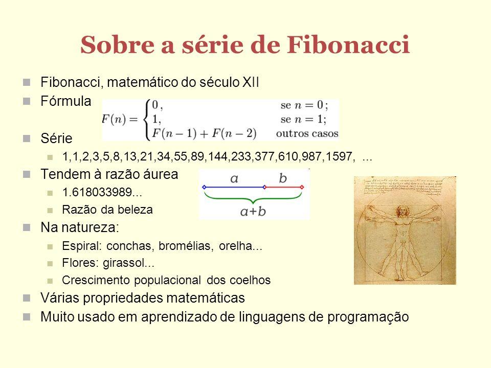 Sobre a série de Fibonacci Fibonacci, matemático do século XII Fórmula Série 1,1,2,3,5,8,13,21,34,55,89,144,233,377,610,987,1597,... Tendem à razão áu