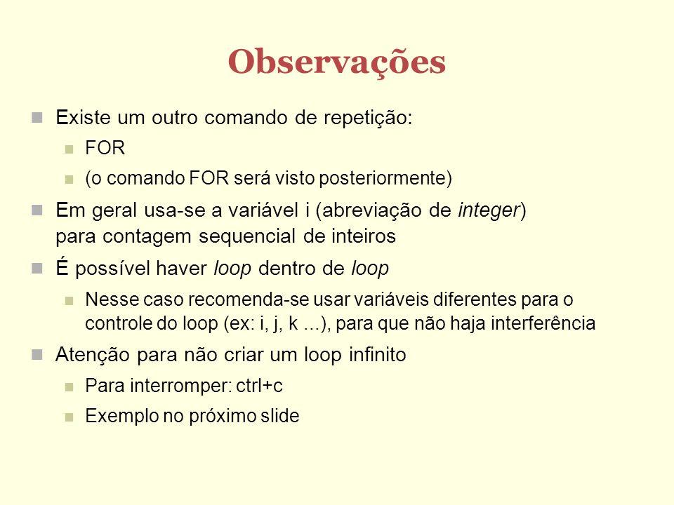 Observações Existe um outro comando de repetição: FOR (o comando FOR será visto posteriormente) Em geral usa-se a variável i (abreviação de integer) p