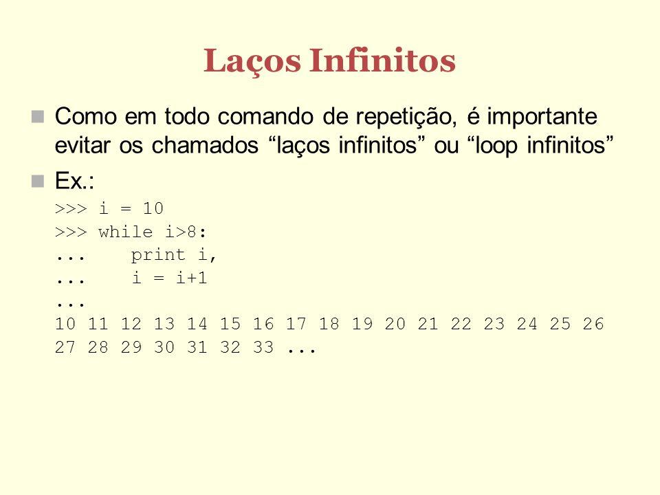 Laços Infinitos Como em todo comando de repetição, é importante evitar os chamados laços infinitos ou loop infinitos Ex.: >>> i = 10 >>> while i>8:...