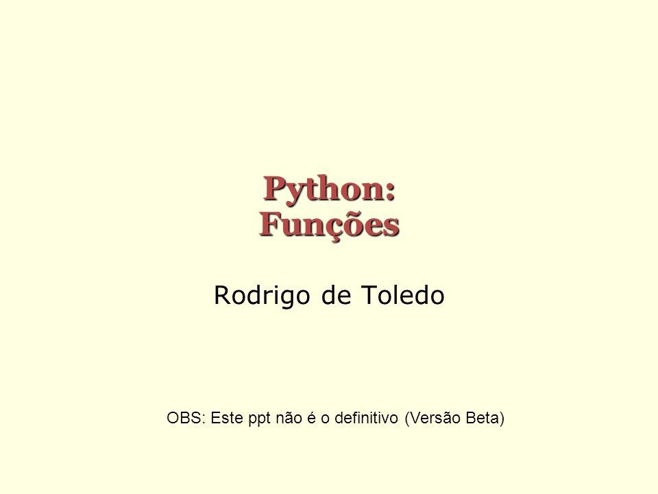 Python: Funções Rodrigo de Toledo OBS: Este ppt não é o definitivo (Versão Beta)
