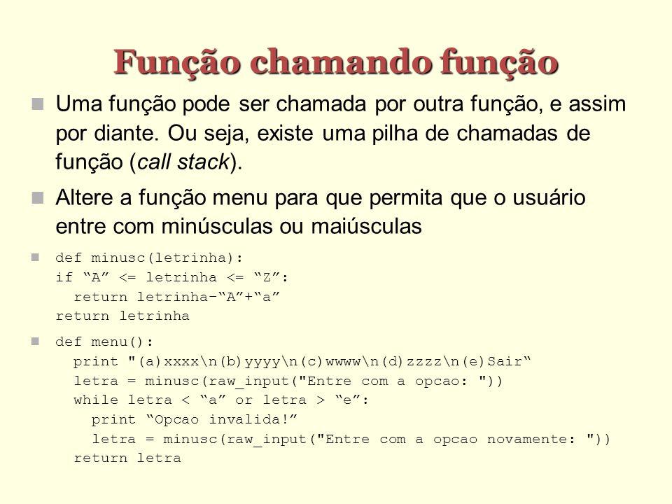 Função chamando função Uma função pode ser chamada por outra função, e assim por diante. Ou seja, existe uma pilha de chamadas de função (call stack).