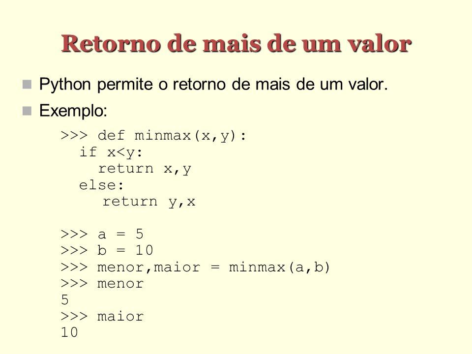 Retorno de mais de um valor Python permite o retorno de mais de um valor. Exemplo: >>> def minmax(x,y): if x<y: return x,y else: return y,x >>> a = 5