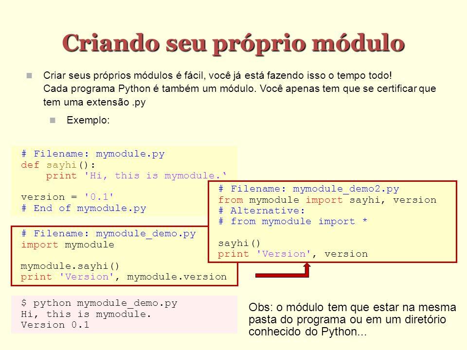 Criando seu próprio módulo Criar seus próprios módulos é fácil, você já está fazendo isso o tempo todo! Cada programa Python é também um módulo. Você