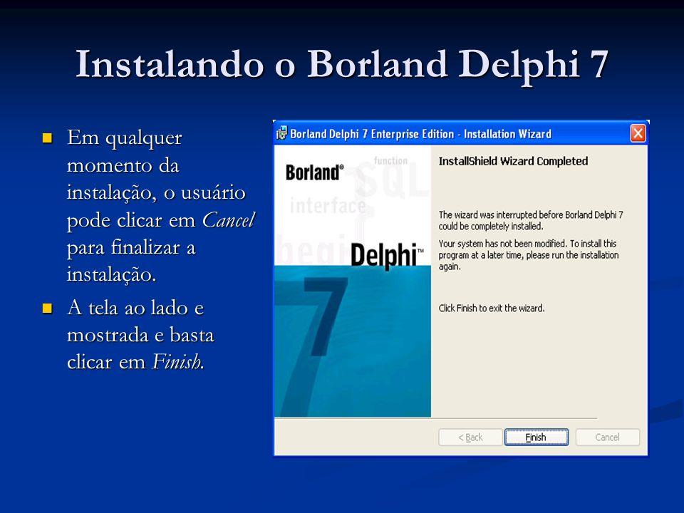 Instalando o Borland Delphi 7 Em qualquer momento da instalação, o usuário pode clicar em Cancel para finalizar a instalação. Em qualquer momento da i