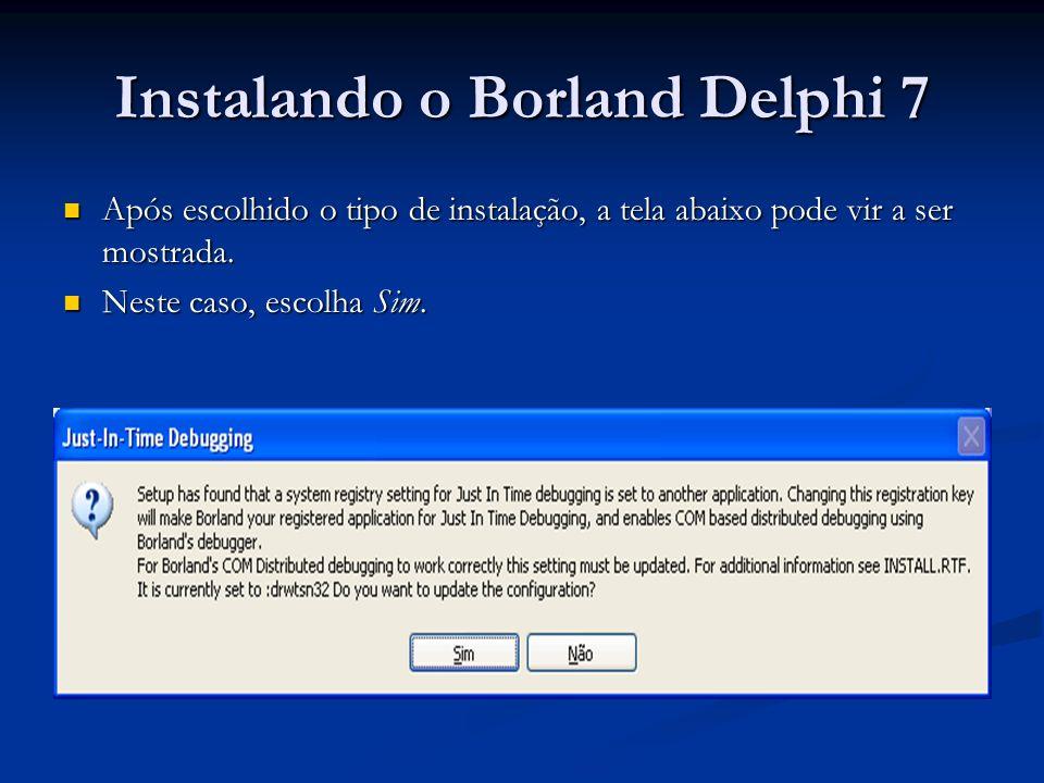 Instalando o Borland Delphi 7 Após escolhido o tipo de instalação, a tela abaixo pode vir a ser mostrada. Após escolhido o tipo de instalação, a tela