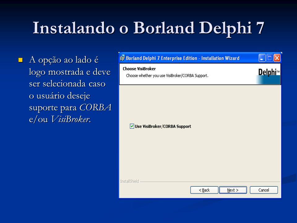 Instalando o Borland Delphi 7 A opção ao lado é logo mostrada e deve ser selecionada caso o usuário deseje suporte para CORBA e/ou VisiBroker. A opção