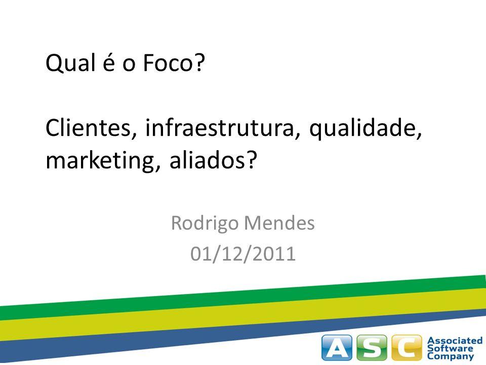 Qual é o Foco? Clientes, infraestrutura, qualidade, marketing, aliados? Rodrigo Mendes 01/12/2011