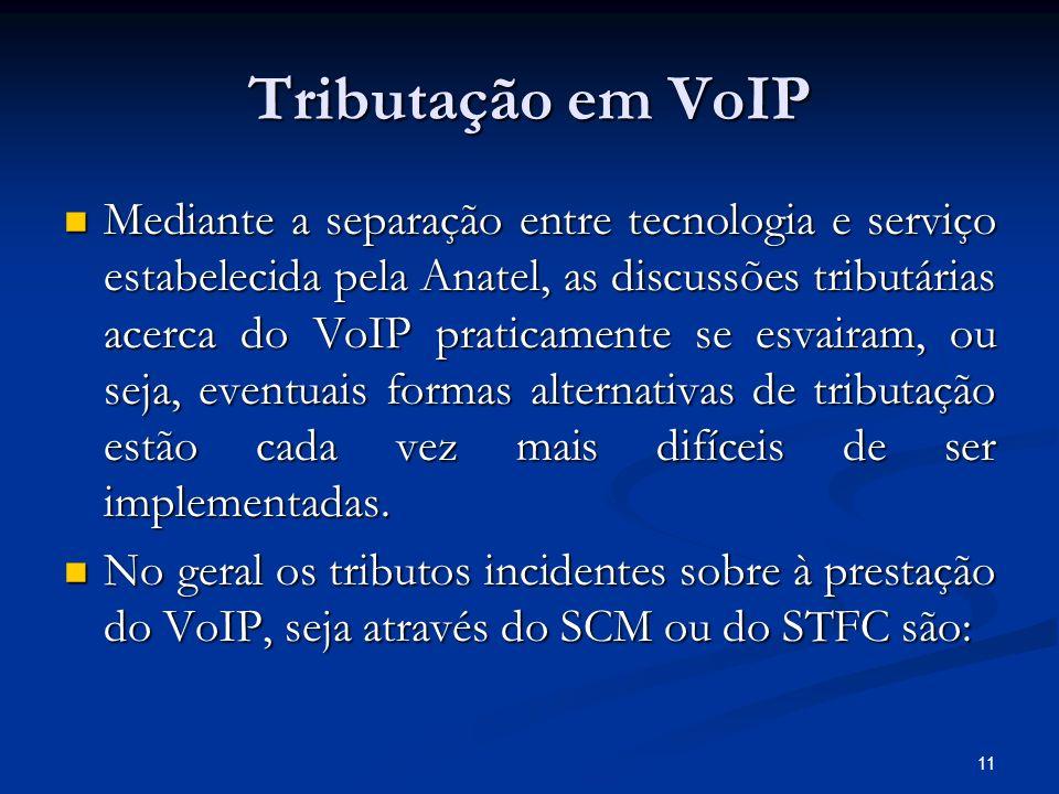 11 Tributação em VoIP Mediante a separação entre tecnologia e serviço estabelecida pela Anatel, as discussões tributárias acerca do VoIP praticamente