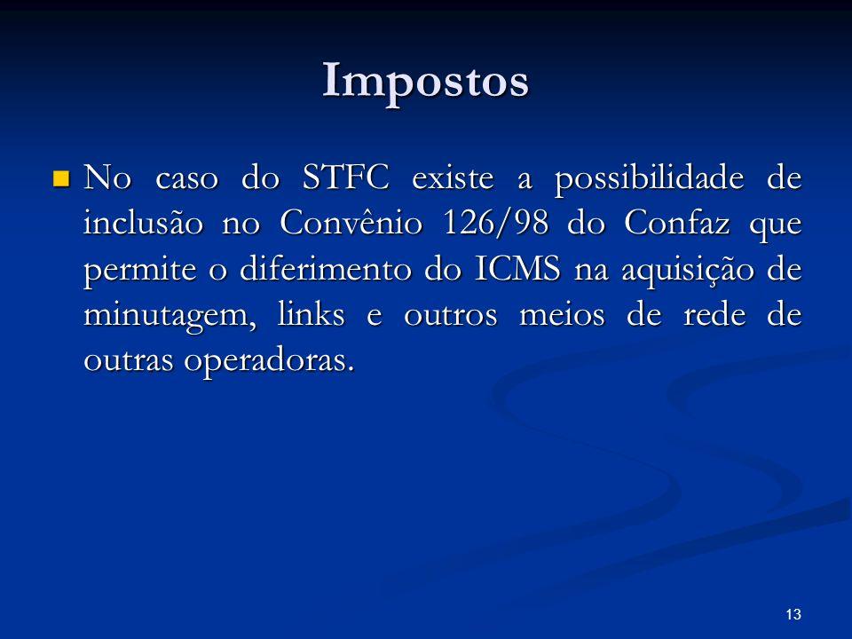 13 Impostos No caso do STFC existe a possibilidade de inclusão no Convênio 126/98 do Confaz que permite o diferimento do ICMS na aquisição de minutage