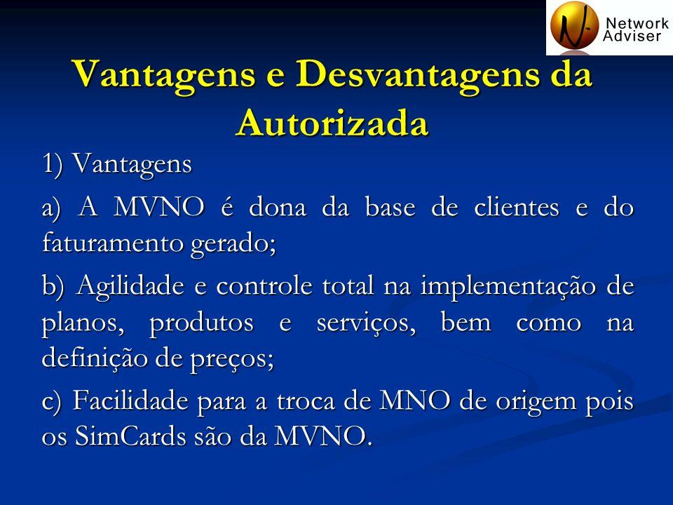 Vantagens e Desvantagens da Autorizada 1) Vantagens a) A MVNO é dona da base de clientes e do faturamento gerado; b) Agilidade e controle total na imp