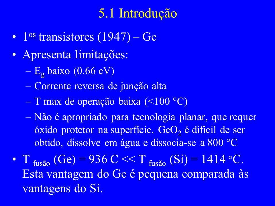 5.1 Introdução 1 os transistores (1947) – Ge Apresenta limitações: –E g baixo (0.66 eV) –Corrente reversa de junção alta –T max de operação baixa (<10