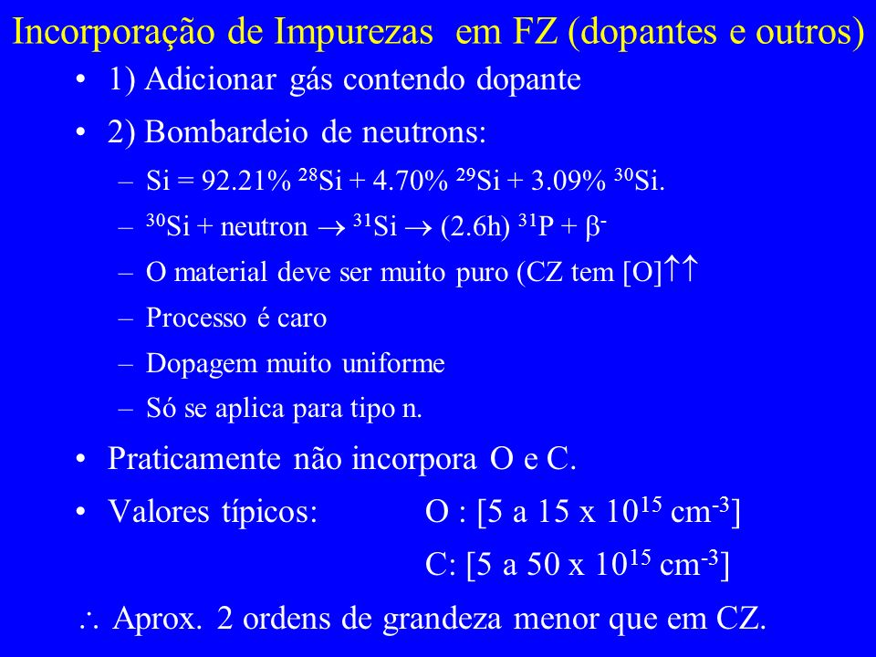 Incorporação de Impurezas em FZ (dopantes e outros) 1) Adicionar gás contendo dopante 2) Bombardeio de neutrons: –Si = 92.21% 28 Si + 4.70% 29 Si + 3.