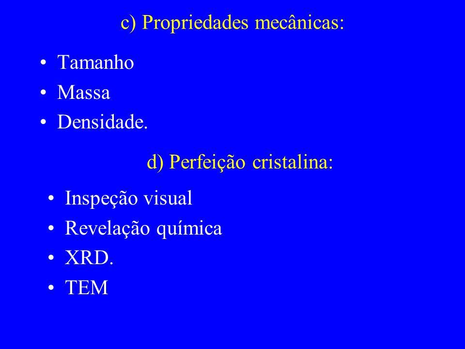 c) Propriedades mecânicas: Tamanho Massa Densidade. d) Perfeição cristalina: Inspeção visual Revelação química XRD. TEM