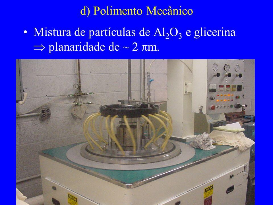 d) Polimento Mecânico Mistura de partículas de Al 2 O 3 e glicerina planaridade de ~ 2 m.