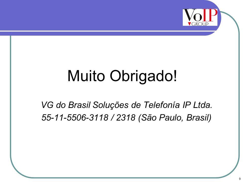 Muito Obrigado! VG do Brasil Soluções de Telefonía IP Ltda. 55-11-5506-3118 / 2318 (São Paulo, Brasil) 9