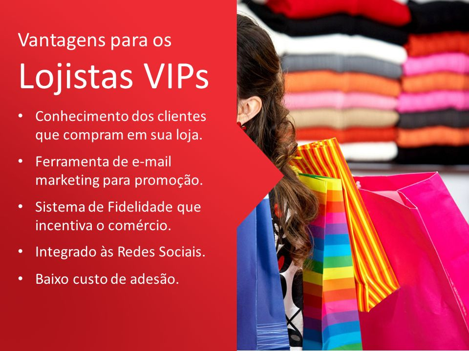 Vantagens para os Lojistas VIPs Conhecimento dos clientes que compram em sua loja. Ferramenta de e-mail marketing para promoção. Sistema de Fidelidade