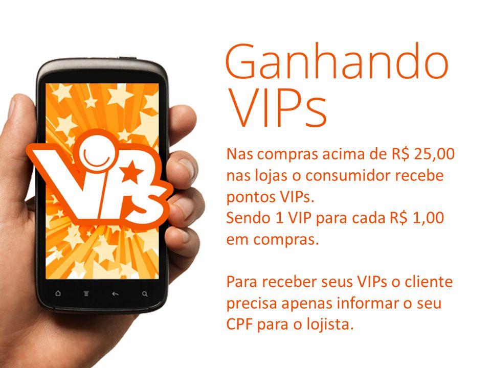 Nas compras acima de R$ 25,00 nas lojas o consumidor recebe pontos VIPs. Sendo 1 VIP para cada R$ 1,00 em compras. Para receber seus VIPs o cliente pr