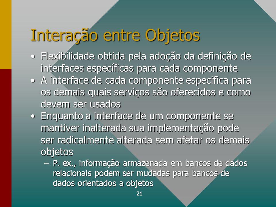 21 Interação entre Objetos Flexibilidade obtida pela adoção da definição de interfaces específicas para cada componenteFlexibilidade obtida pela adoçã