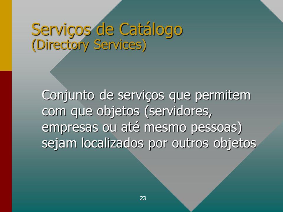 23 Serviços de Catálogo (Directory Services) Conjunto de serviços que permitem com que objetos (servidores, empresas ou até mesmo pessoas) sejam local