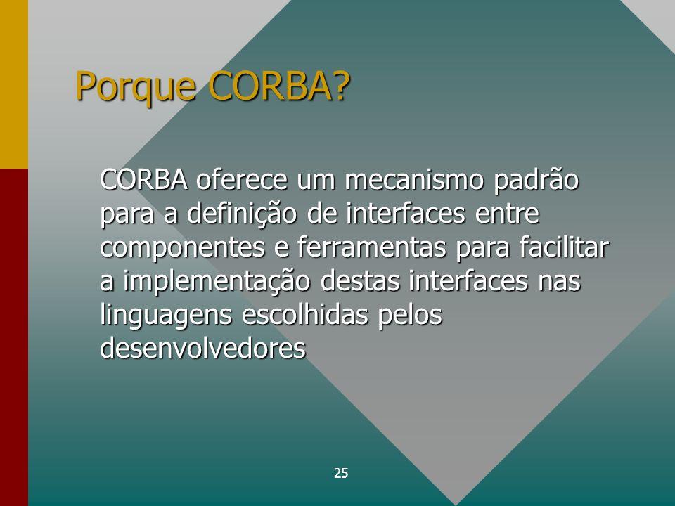 25 Porque CORBA? CORBA oferece um mecanismo padrão para a definição de interfaces entre componentes e ferramentas para facilitar a implementação desta