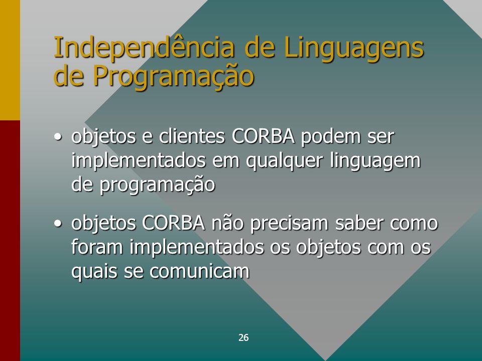 26 Independência de Linguagens de Programação objetos e clientes CORBA podem ser implementados em qualquer linguagem de programaçãoobjetos e clientes